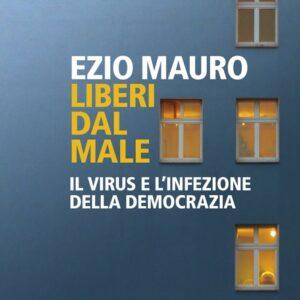 """Ezio Mauro: """"Liberi dal male. Il virus e l'infezione della democrazia"""""""
